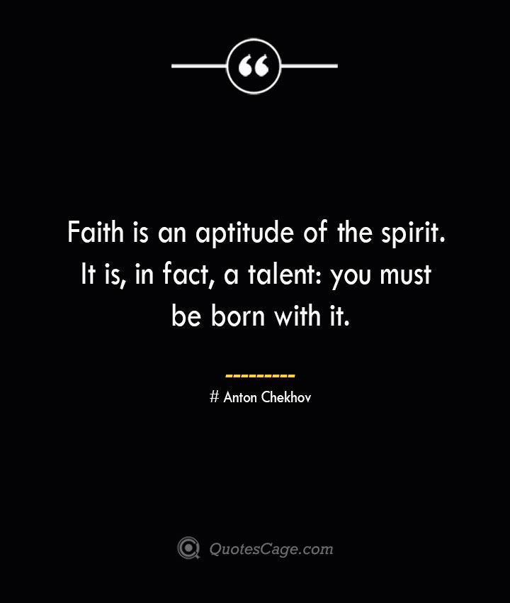 Faith is an aptitude of the spirit. It is in fact a talent you must be born with it. Anton Chekhov