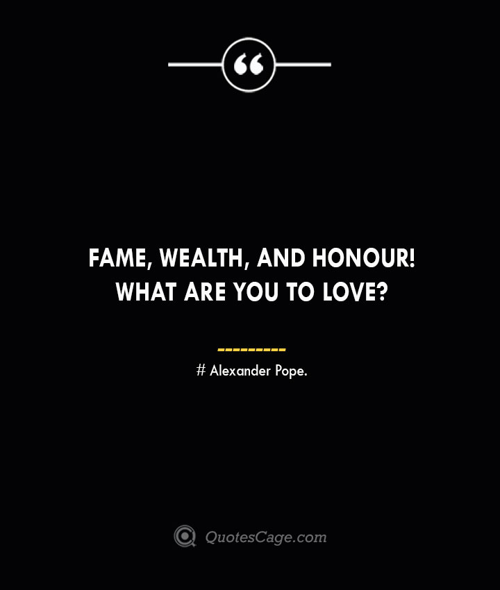 Fame wealth and honour What are you to love— Alexander Pope