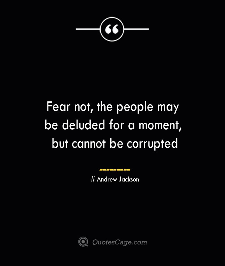 Fear not the people may be deluded for a moment but cannot be corrupted..— Andrew Jackson