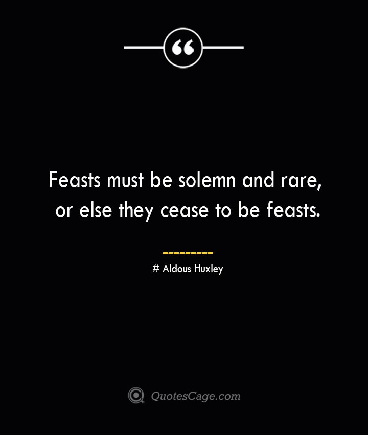 Feasts must be solemn and rare or else they cease to be feasts.— Aldous
