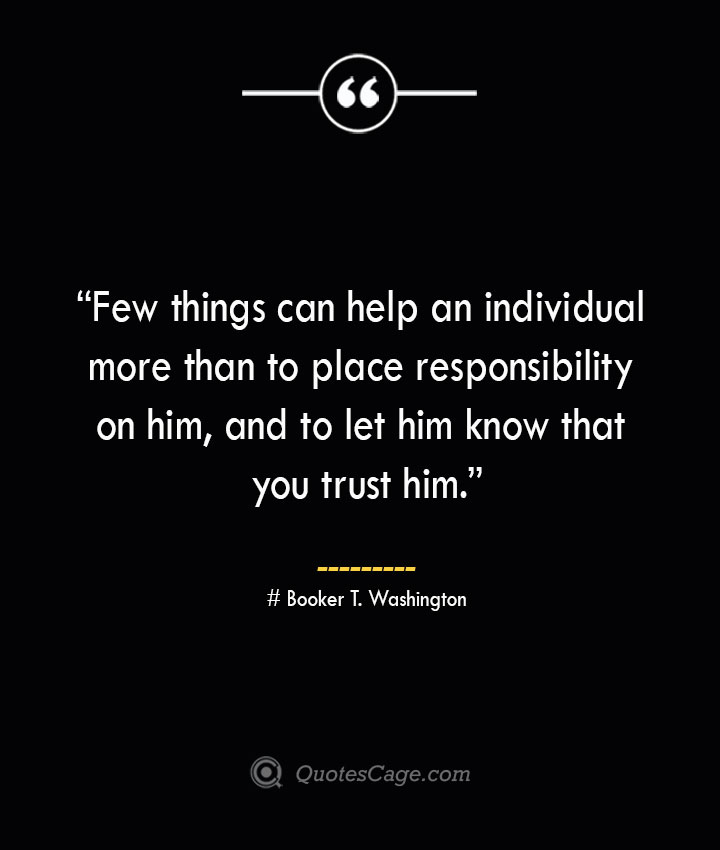 Few things can help an individual more than to place responsibility on him and to let him know that you trust him. –Booker T. Washington