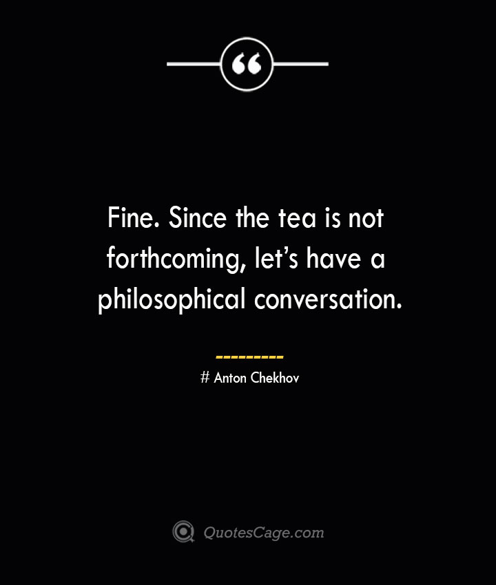 Fine. Since the tea is not forthcoming lets have a philosophical conversation. Anton Chekhov