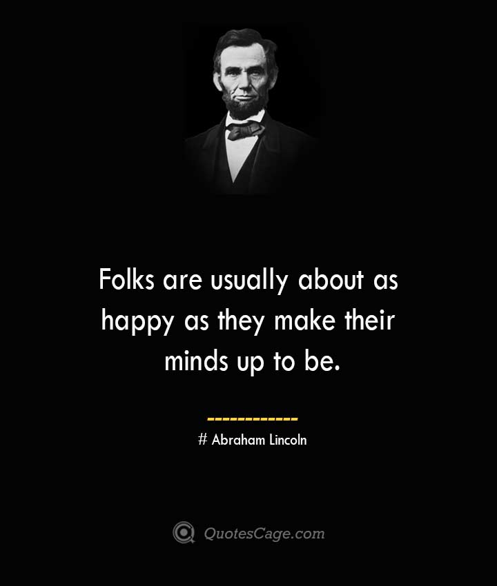 Folks are usually about as happy as they make their minds up to be.— Abraham Lincoln