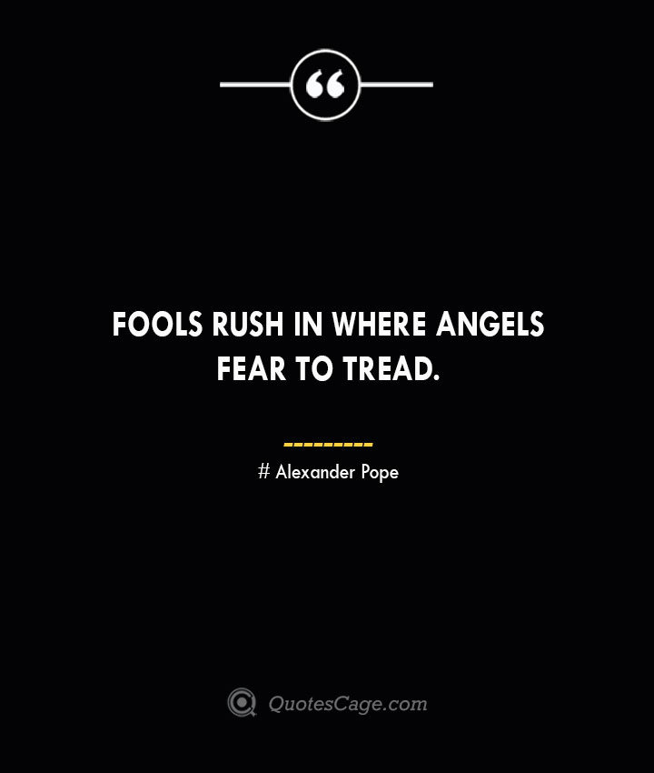 Fools rush in where angels fear to tread.— Alexander Pope