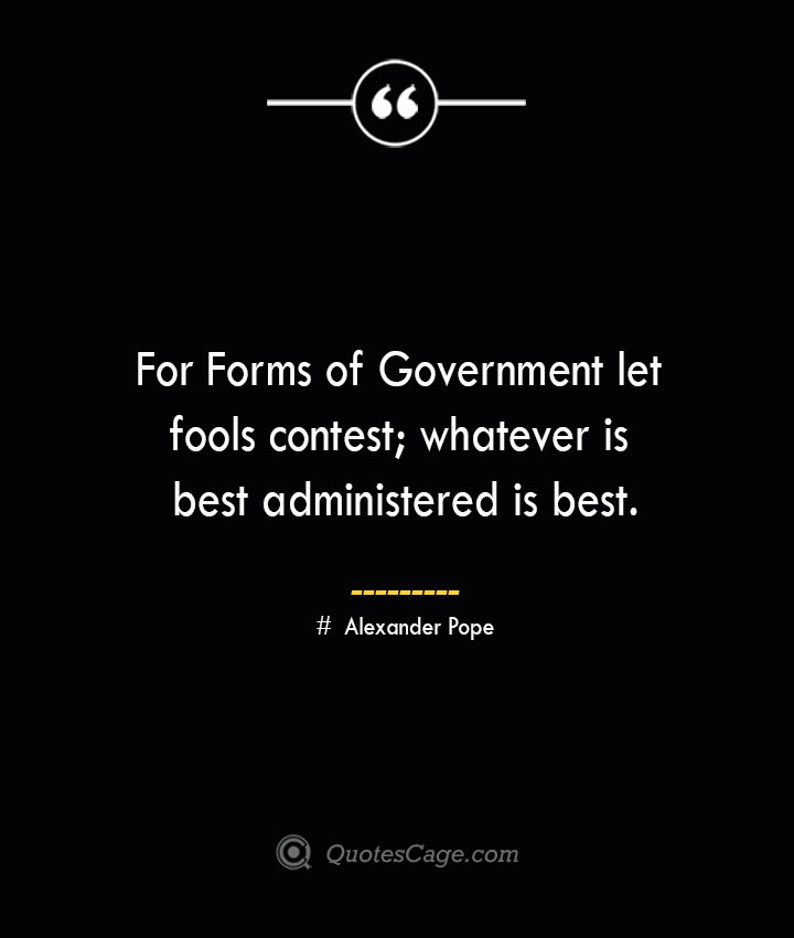 For Forms of Government let fools contest whatever is best administered is best.— Alexander Pope