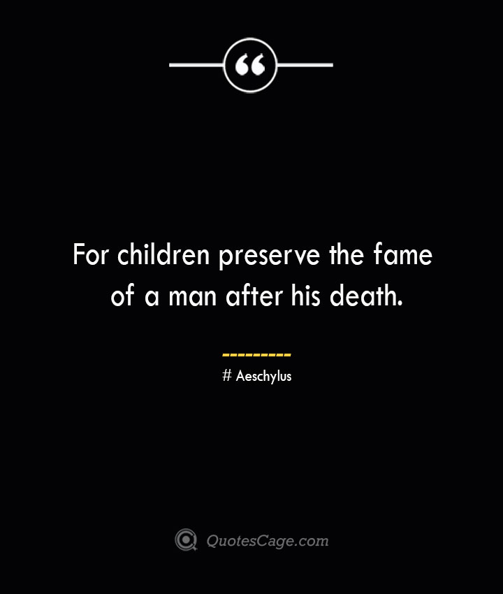 For children preserve the fame of a man after his death. Aeschylus