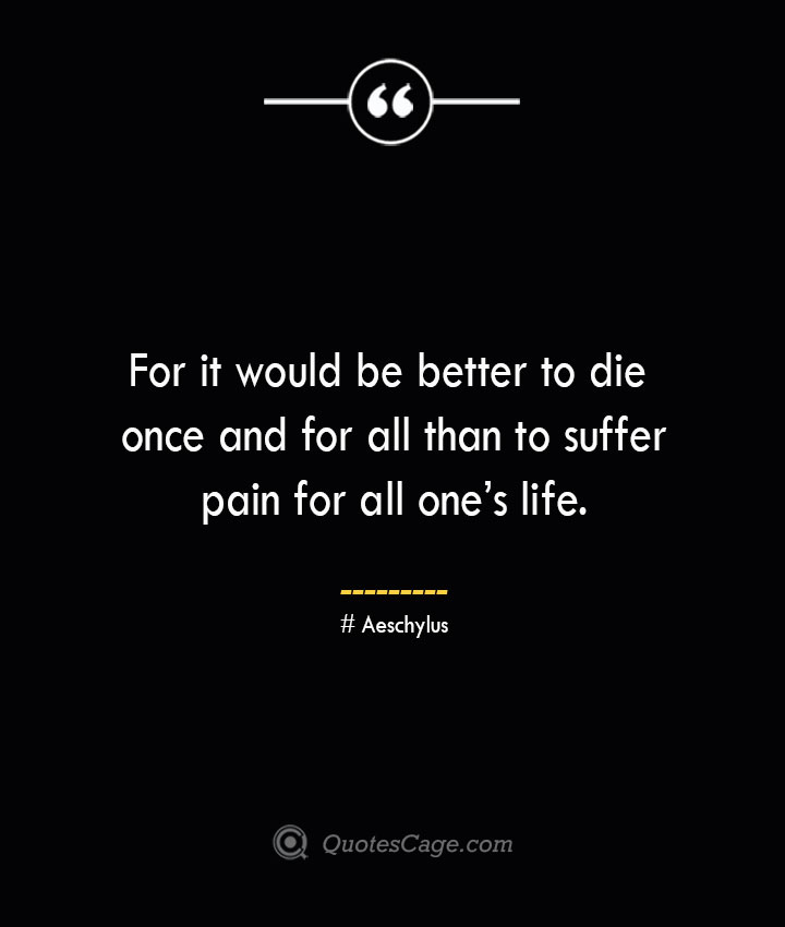 For it would be better to die once and for all than to suffer pain for all ones life. Aeschylus