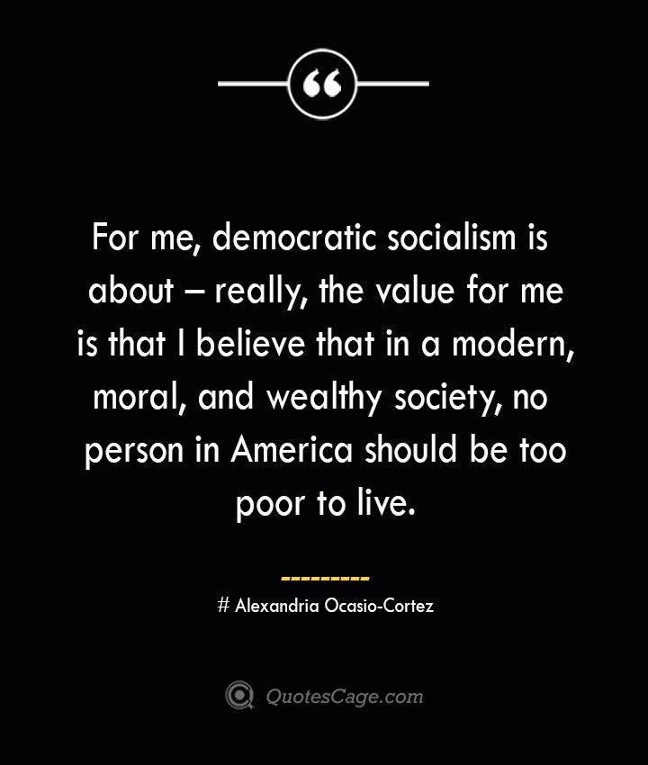 For me democratic socialism is about – really the value for me is that I believe that in a modern moral and wealthy society no person in America should be too poor to live.— Alexandria Ocasio Cortez