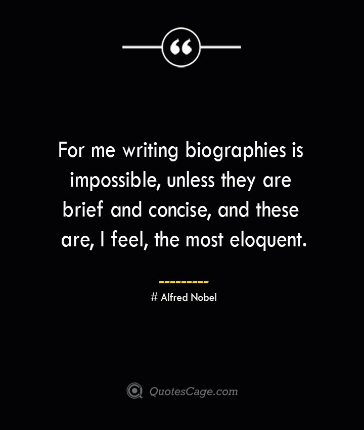 For me writing biographies is impossible unless they are brief and concise and these are I feel the most eloquent.— Alfred Nobel 1
