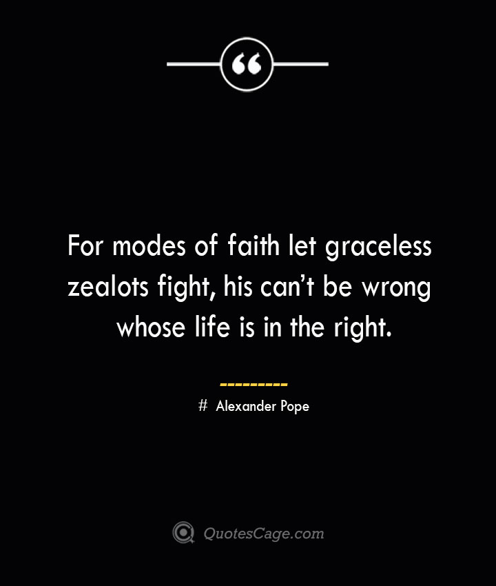 For modes of faith let graceless zealots fight his cant be wrong whose life is in the right.— Alexander Pope