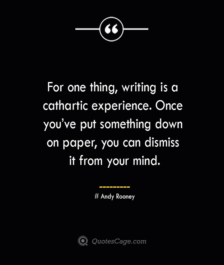 For one thing writing is a cathartic experience. Once youve put something down on paper you can dismiss it from your mind.— Andy Rooney
