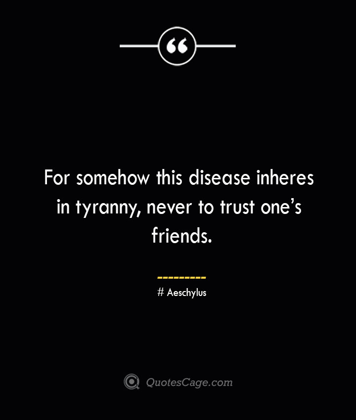 For somehow this disease inheres in tyranny never to trust ones friends. Aeschylus