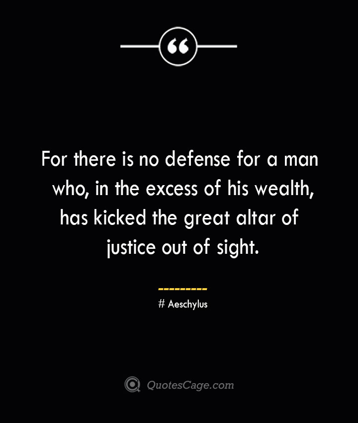 For there is no defense for a man who in the excess of his wealth has kicked the great altar of justice out of sight. Aeschylus