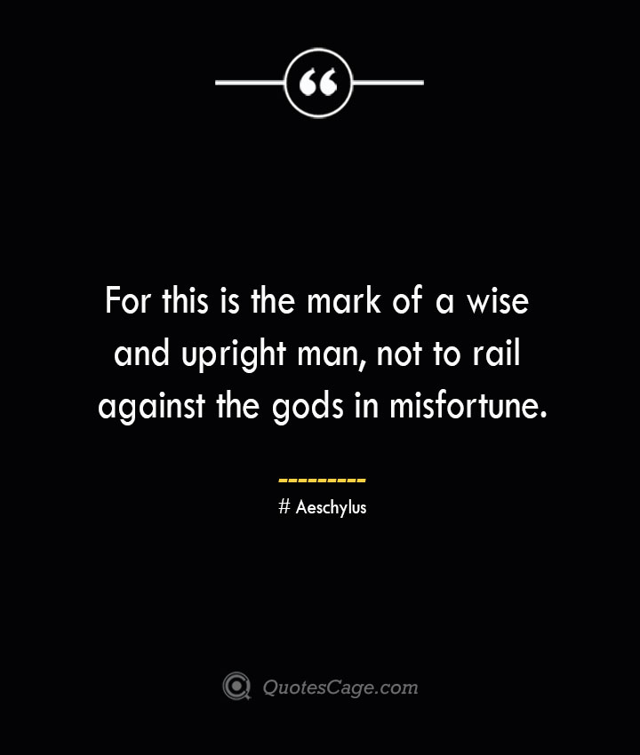 For this is the mark of a wise and upright man not to rail against the gods in misfortune. Aeschylus