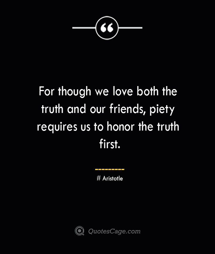 For though we love both the truth and our friends piety requires us to honor the truth first.— Aristotle
