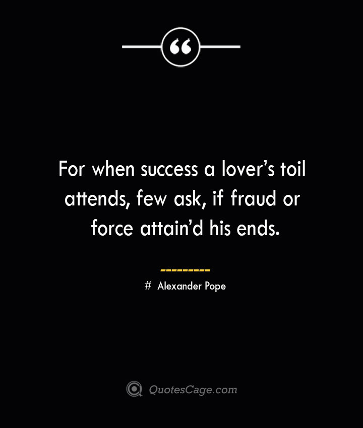 For when success a lovers toil attends few ask if fraud or force attaind his ends.— Alexander Pope