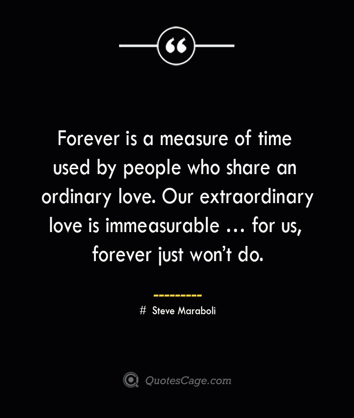 Forever is a measure of time used by people who share an ordinary love. Our extraordinary love is immeasurable … for us forever just wont do.— Steve Maraboli