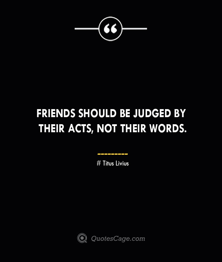 Friends should be judged by their acts not their words. Titus Livius.
