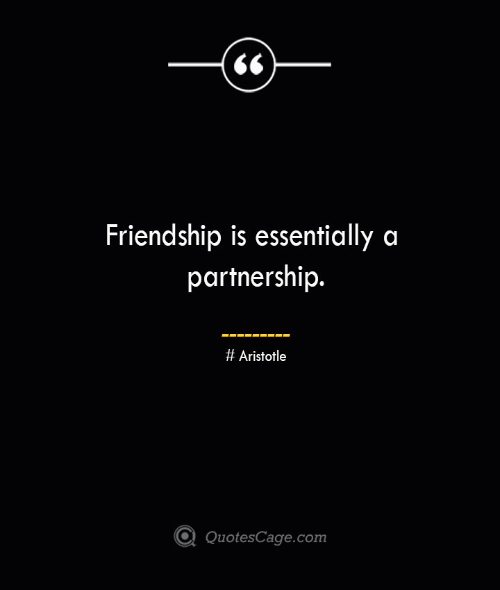 Friendship is essentially a partnership. Aristotle