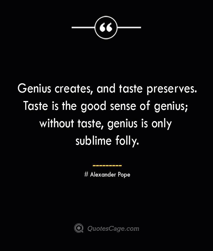 Genius creates and taste preserves. Taste is the good sense of genius without taste genius is only sublime folly.— Alexander Pope