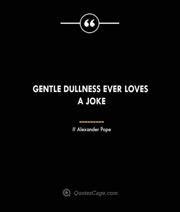 Gentle dullness ever loves a joke— Alexander Pope