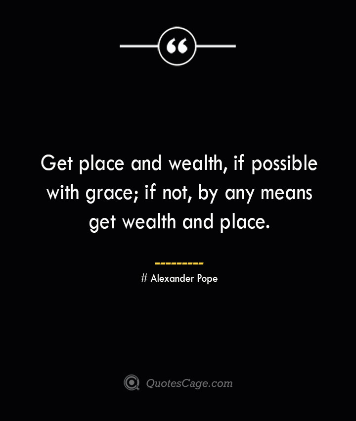 Get place and wealth if possible with grace if not by any means get wealth and place.— Alexander Pope