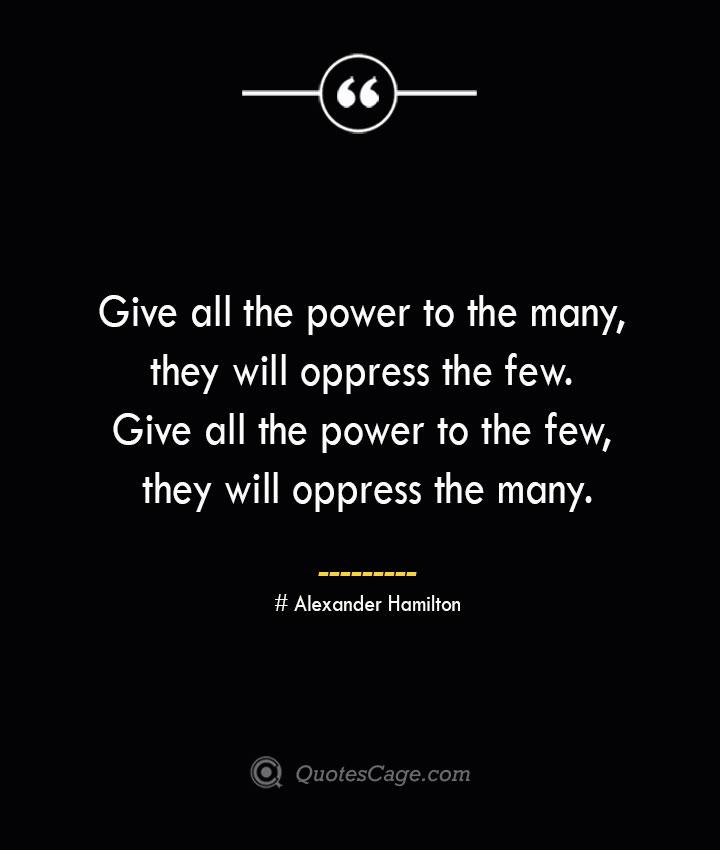 Give all the power to the many they will oppress the few. Give all the power to the few they will oppress the many.— Alexander Hamilton