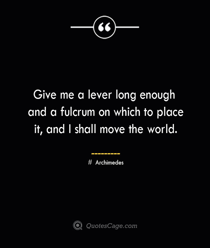 Give me a lever long enough and a fulcrum on which to place it and I shall move the world.— Archimedes