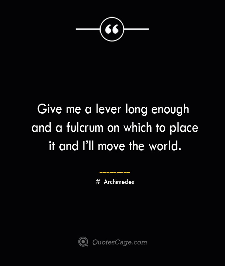 Give me a lever long enough and a fulcrum on which to place it and Ill move the world— Archimedes