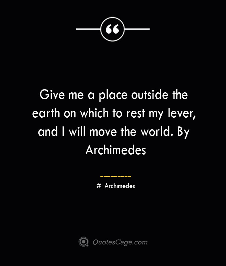 Give me a place outside the earth on which to rest my lever and I will move the world. By Archimedes — Archimedes