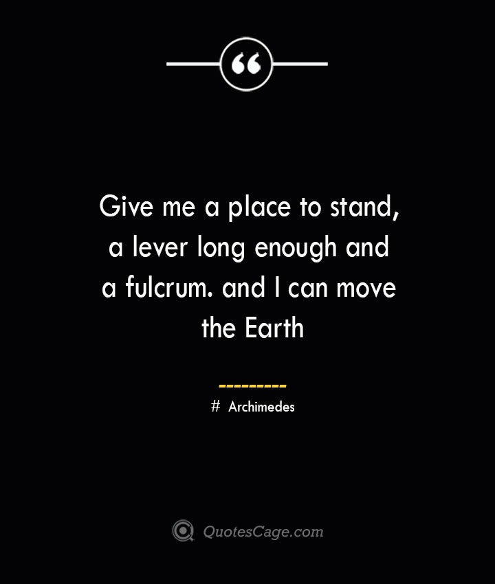 Give me a place to stand a lever long enough and a fulcrum. and I can move the Earth — Archimedes 1