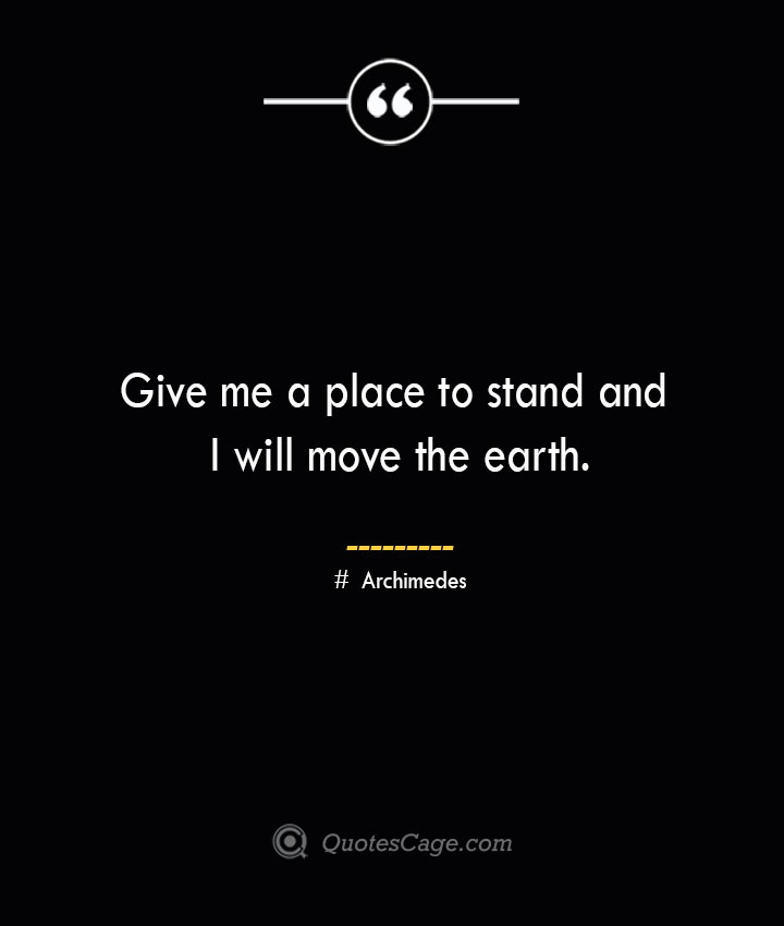 Give me a place to stand and I will move the earth.— Archimedes