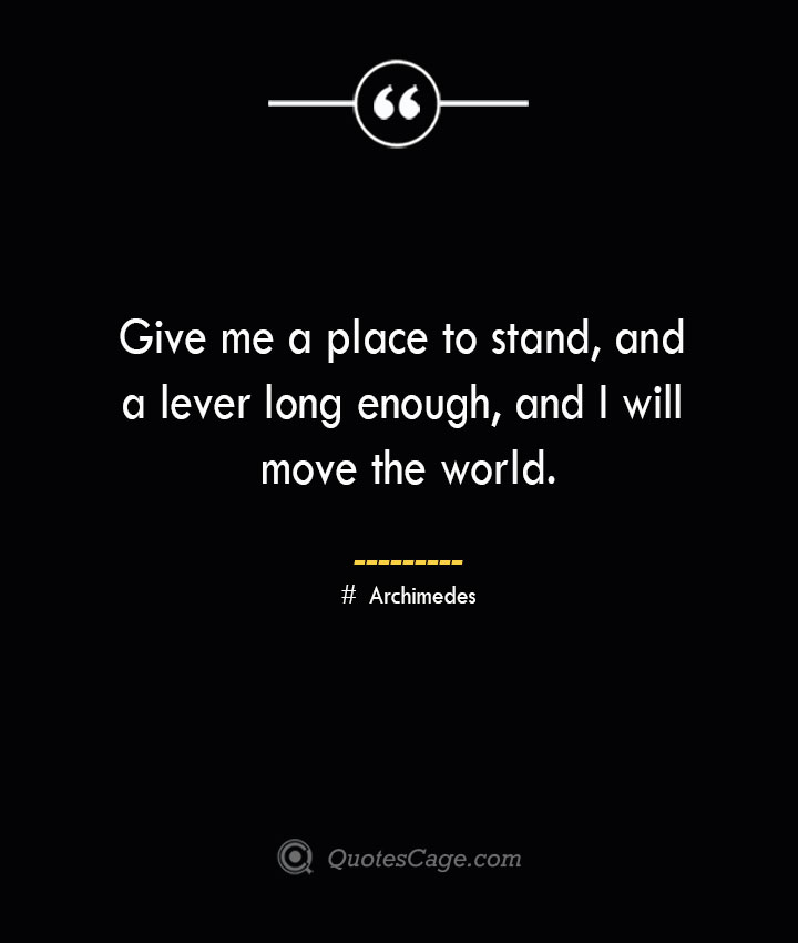 Give me a place to stand and a lever long enough and I will move the world.— Archimedes