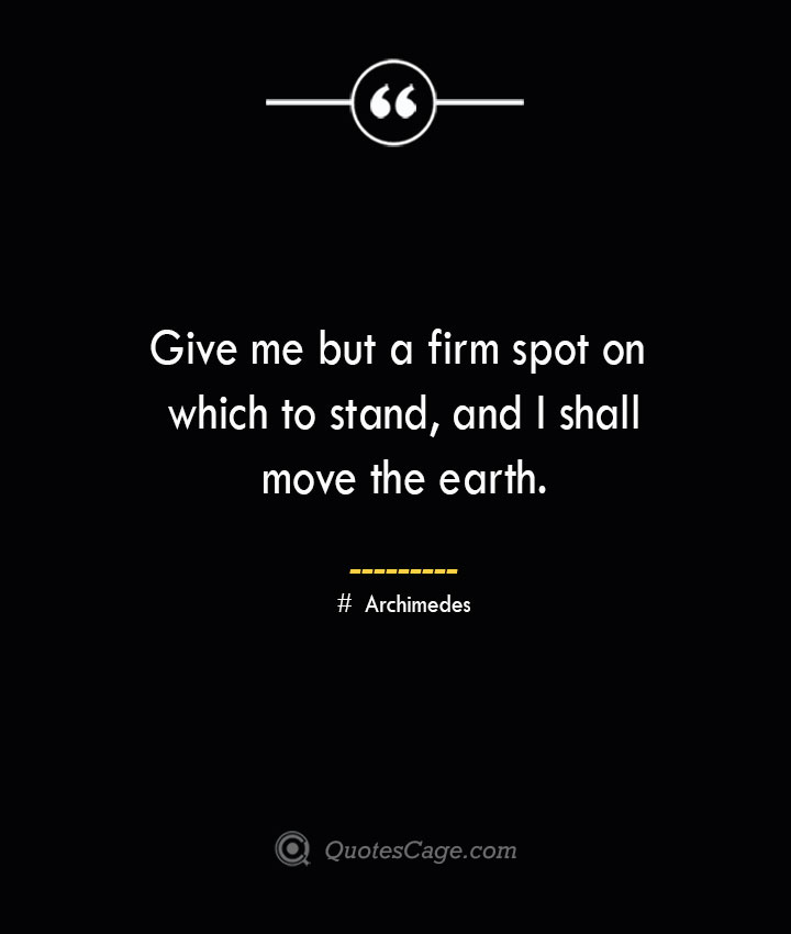 Give me but a firm spot on which to stand and I shall move the earth.— Archimedes
