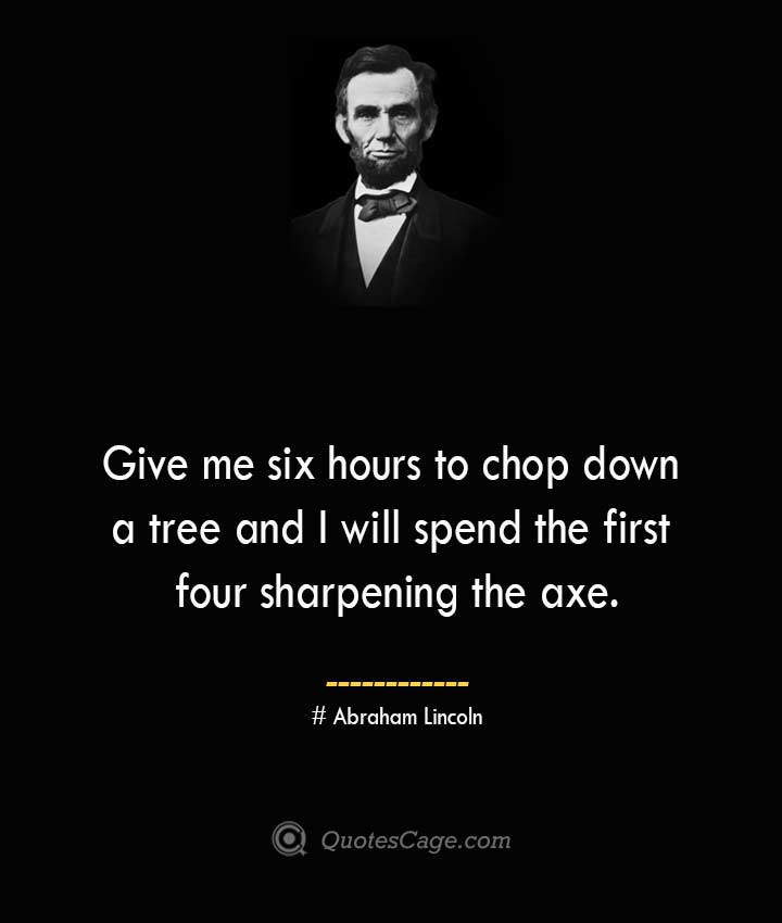 Give me six hours to chop down a tree and I will spend the first four sharpening the axe.— Abraham Lincoln