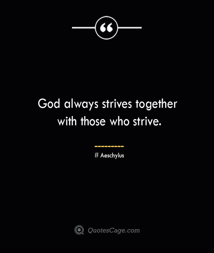 God always strives together with those who strive.–Aeschylus