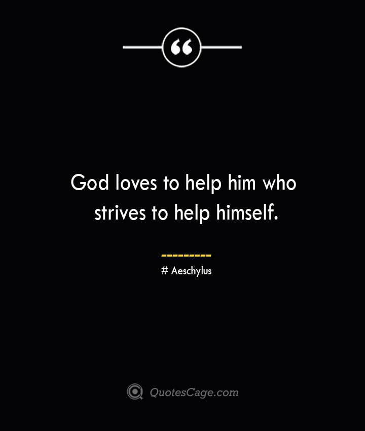 God loves to help him who strives to help himself. Aeschylus