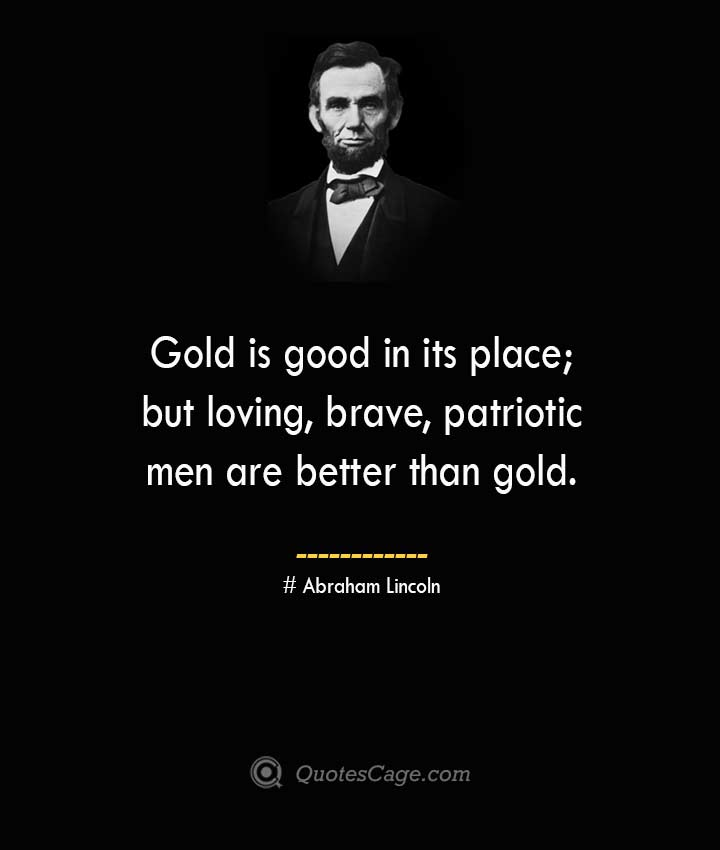 Gold is good in its place but loving brave patriotic men are better than gold. –Abraham Lincoln