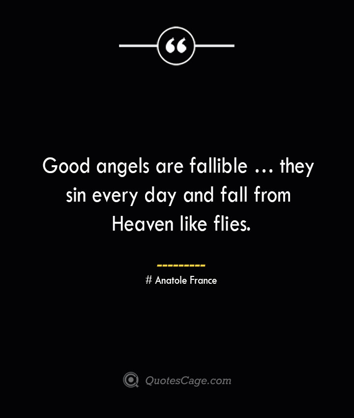 Good angels are fallible … they sin every day and fall from Heaven like flies. Anatole France