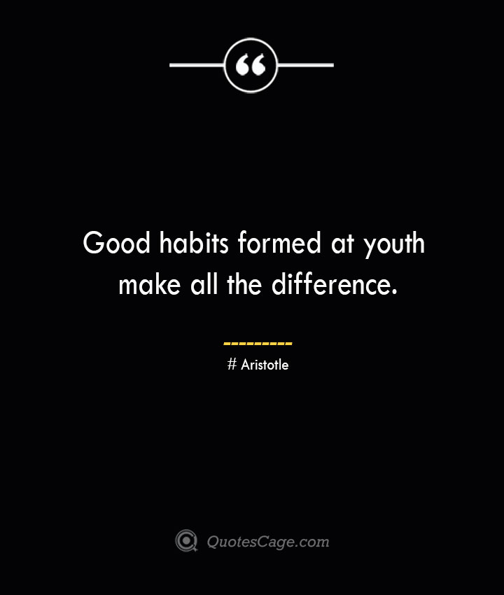 Good habits formed at youth make all the difference. Aristotle
