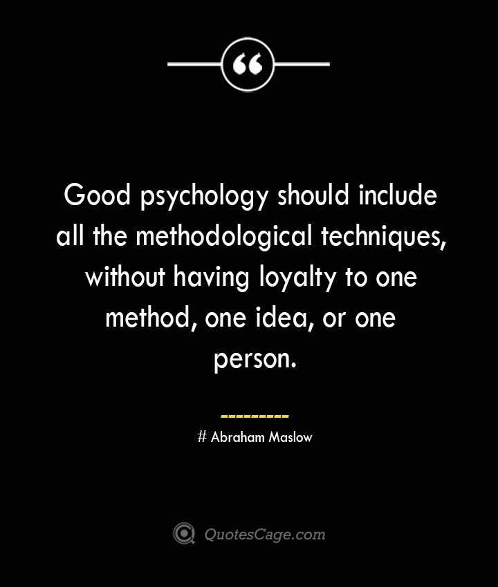 Good psychology should include all the methodological techniques without having loyalty to one method one idea or one person. Abraham Maslow