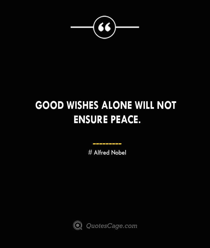 Good wishes alone will not ensure peace.— Alfred Nobel