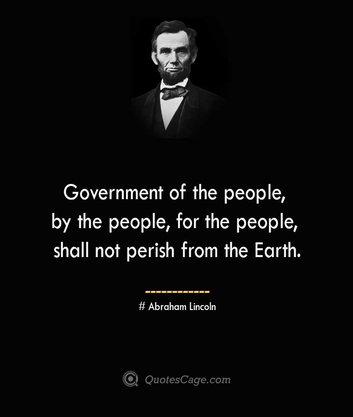 Government of the people by the people for the people shall not perish from the Earth.— Abraham Lincoln