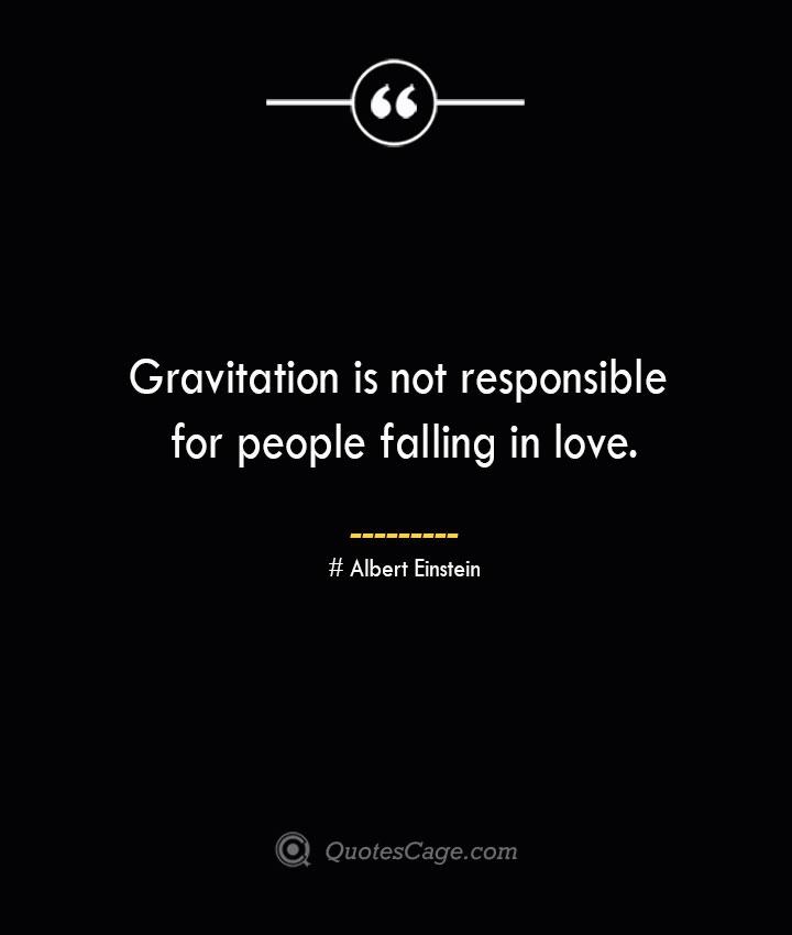 Gravitation is not responsible for people falling in love.— Albert Einstein