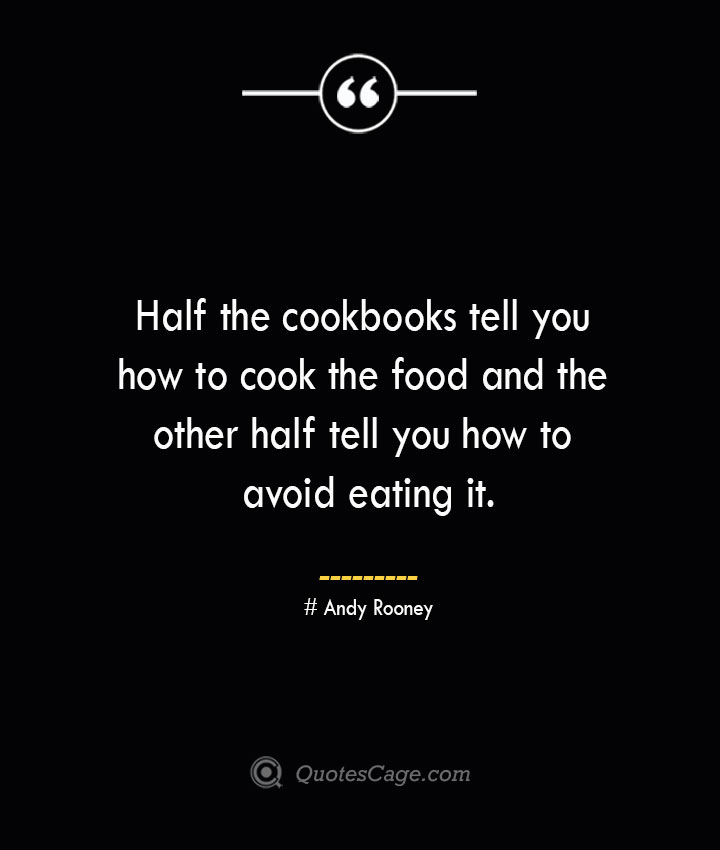 Half the cookbooks tell you how to cook the food and the other half tell you how to avoid eating it.— Andy Rooney