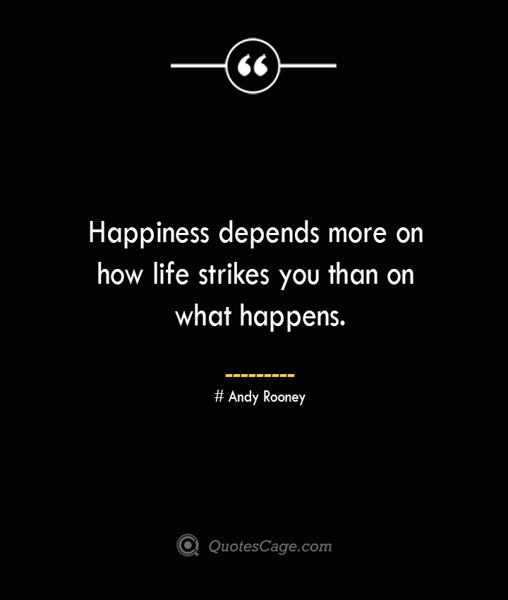 Happiness depends more on how life strikes you than on what happens.— Andy Rooney