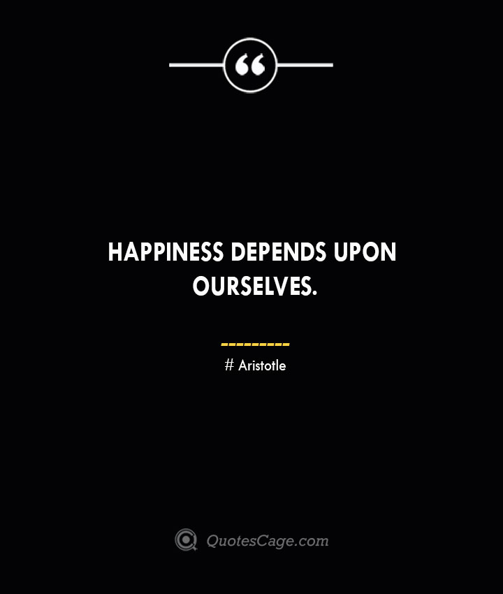 Happiness depends upon ourselves.— Aristotle