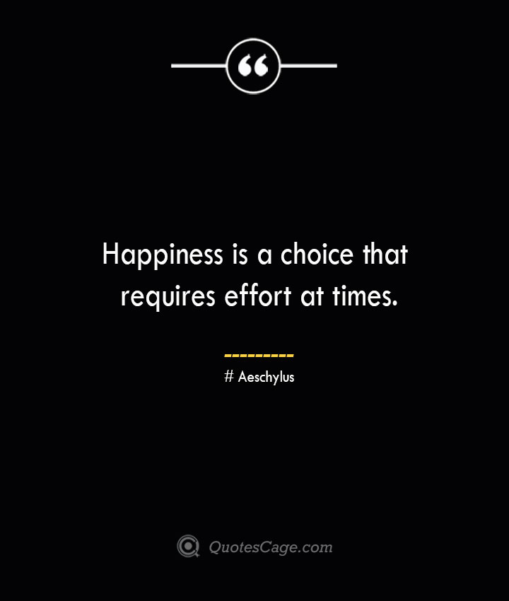Happiness is a choice that requires effort at times. Aeschylus