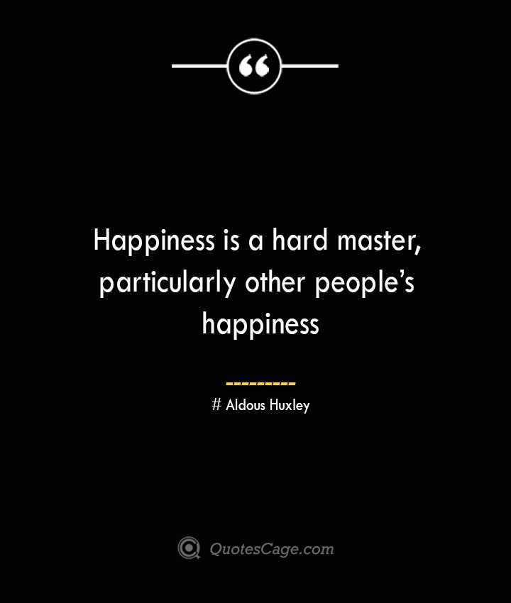 Happiness is a hard master particularly other peoples happiness— Aldous