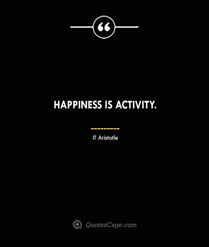 Happiness is activity.— Aristotle